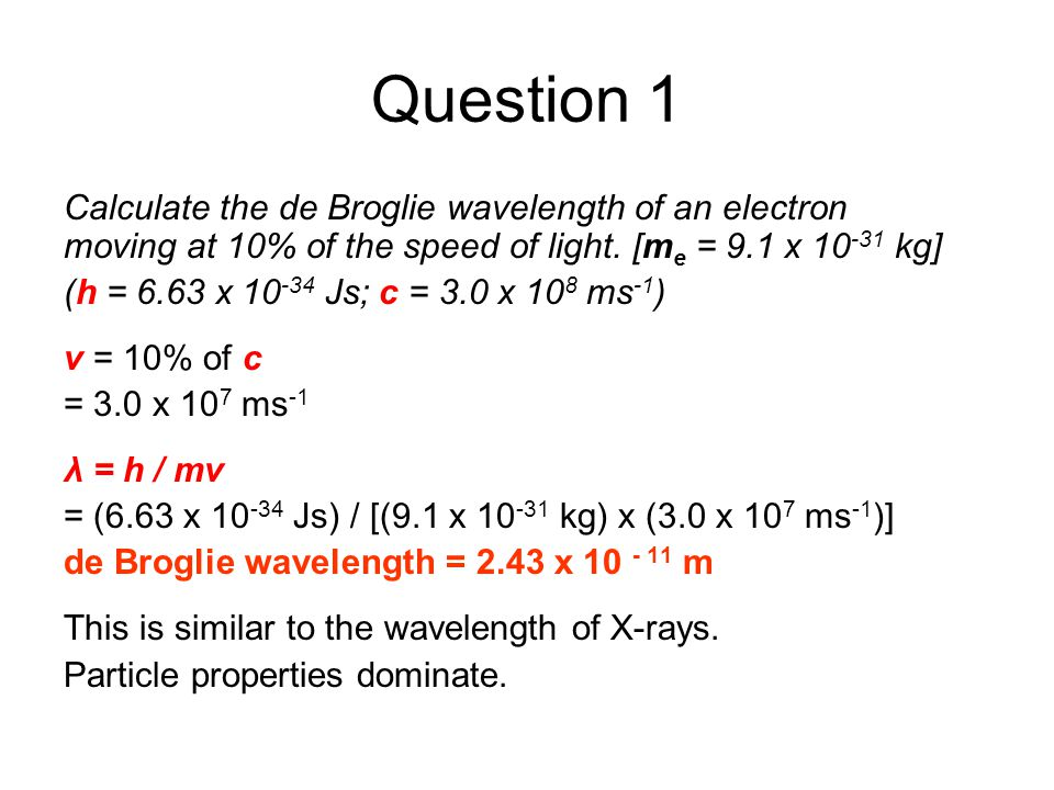 Question 1 Calculate the de Broglie wavelength of an electron moving at 10% of the speed of light. [me = 9.1 x 10-31 kg]